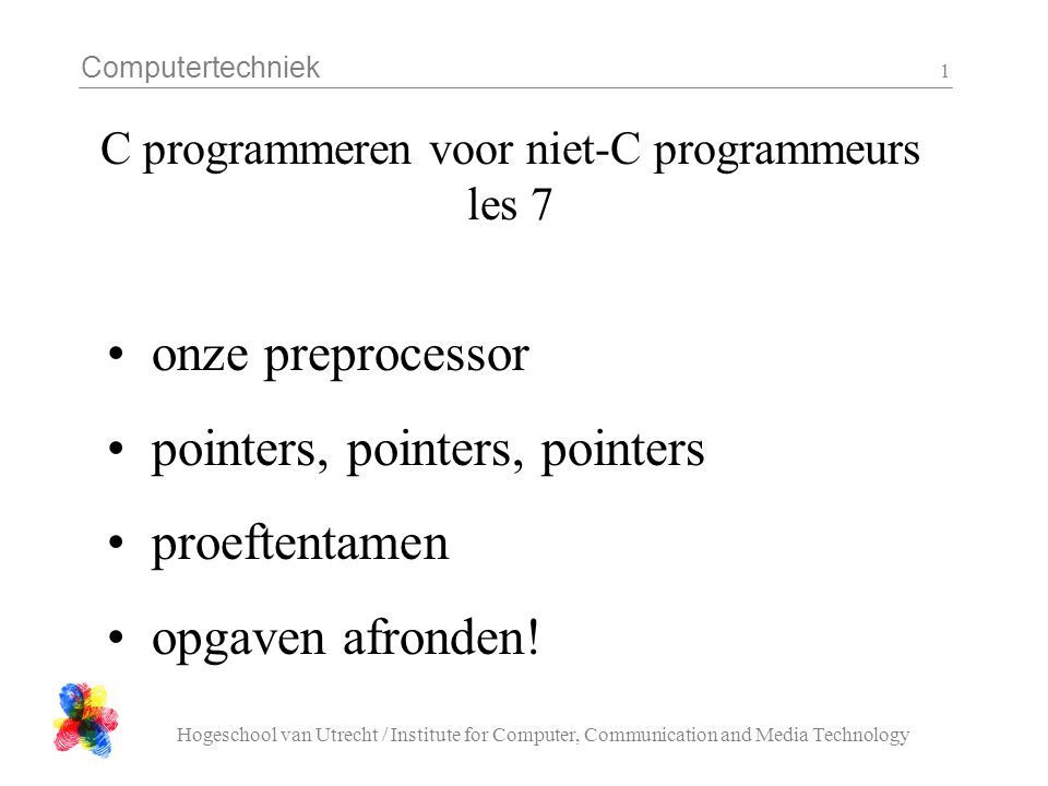 Computertechniek Hogeschool van Utrecht / Institute for Computer, Communication and Media Technology 1 C programmeren voor niet-C programmeurs les 7 onze preprocessor pointers, pointers, pointers proeftentamen opgaven afronden!