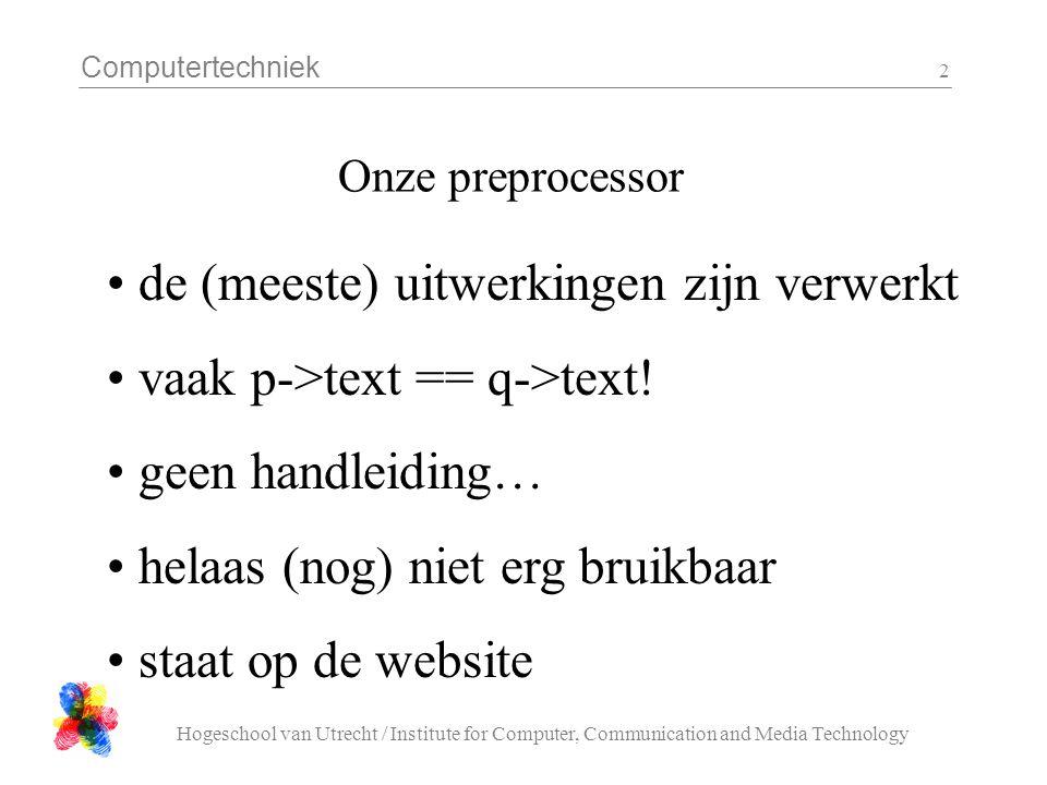 Computertechniek Hogeschool van Utrecht / Institute for Computer, Communication and Media Technology 3 /* definieer een struct type */ typedef struct element *elementp; struct element { elementp *vorige, *volgende; char text[ 132 ]; }; /* nieuw invoegen na p */ void insert_after( elementp p, elementp nieuw ){ p->volgende->vorige = nieuw; nieuw->volgende = p->volgende; nieuw->vorige = p; p->volgende = nieuw; }