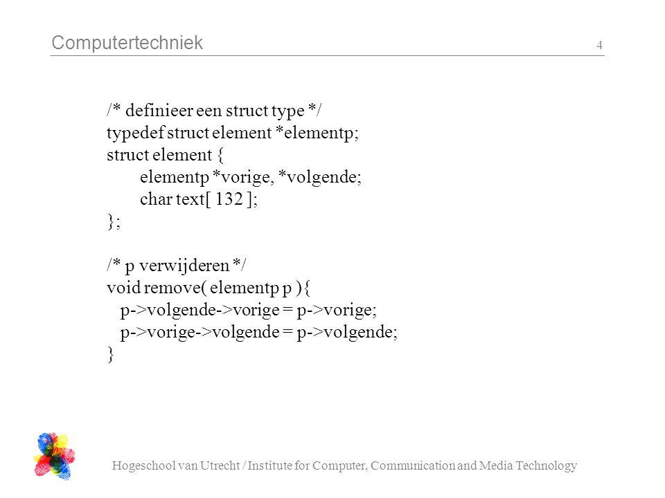 Computertechniek Hogeschool van Utrecht / Institute for Computer, Communication and Media Technology 4 /* definieer een struct type */ typedef struct element *elementp; struct element { elementp *vorige, *volgende; char text[ 132 ]; }; /* p verwijderen */ void remove( elementp p ){ p->volgende->vorige = p->vorige; p->vorige->volgende = p->volgende; }