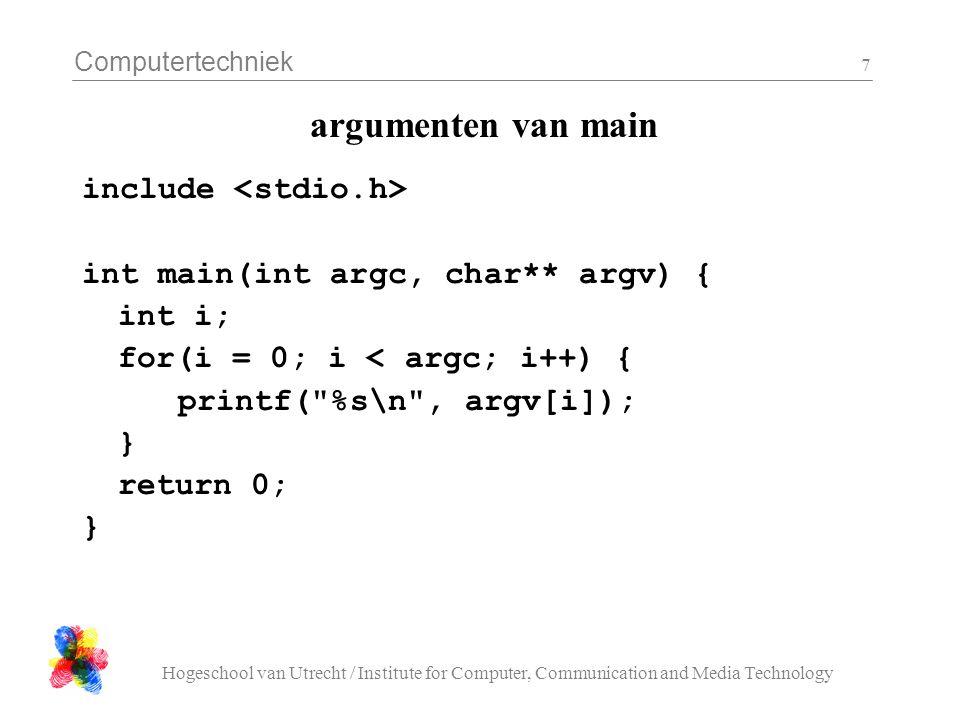 Computertechniek Hogeschool van Utrecht / Institute for Computer, Communication and Media Technology 8 argumenten van main $ gcc -o prog mainarg.c $ prog arg1 arg2 arg3 prog arg1 arg2 arg3 $