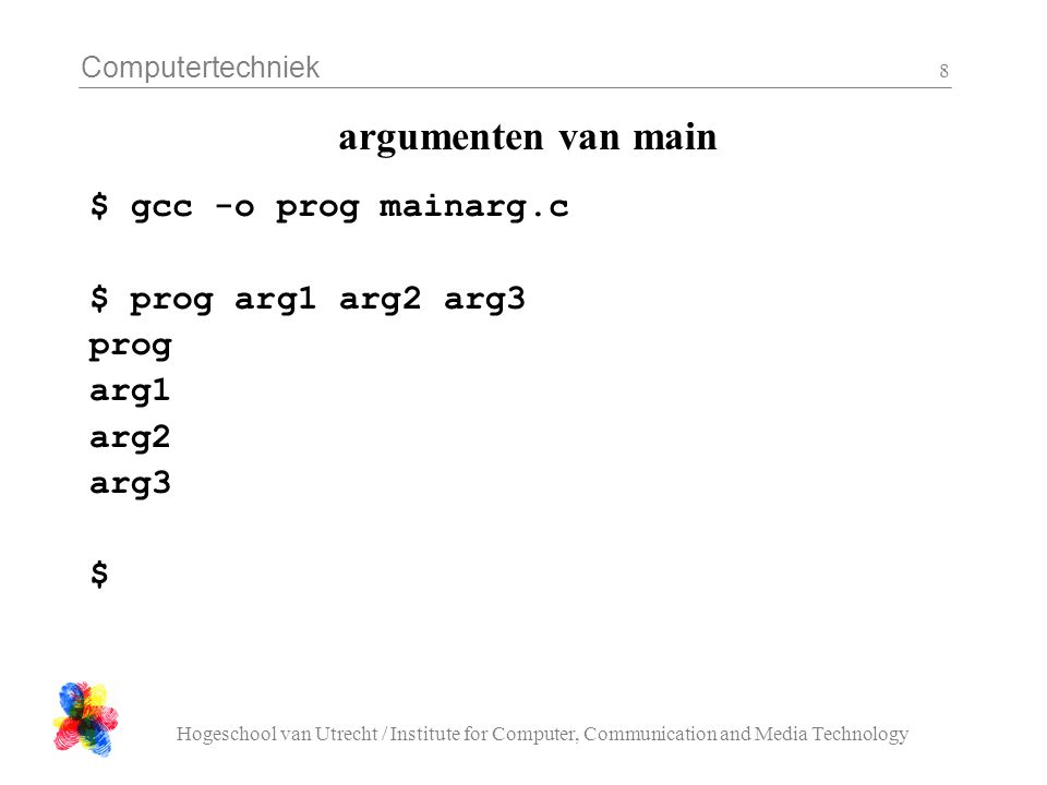 Computertechniek Hogeschool van Utrecht / Institute for Computer, Communication and Media Technology 8 argumenten van main $ gcc -o prog mainarg.c $ prog arg1 arg2 arg3 prog arg1 arg2 arg3 $