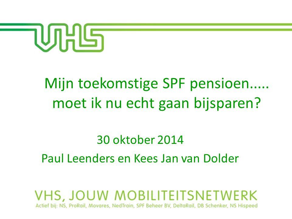 Mijn toekomstige SPF pensioen..... moet ik nu echt gaan bijsparen? 30 oktober 2014 Paul Leenders en Kees Jan van Dolder