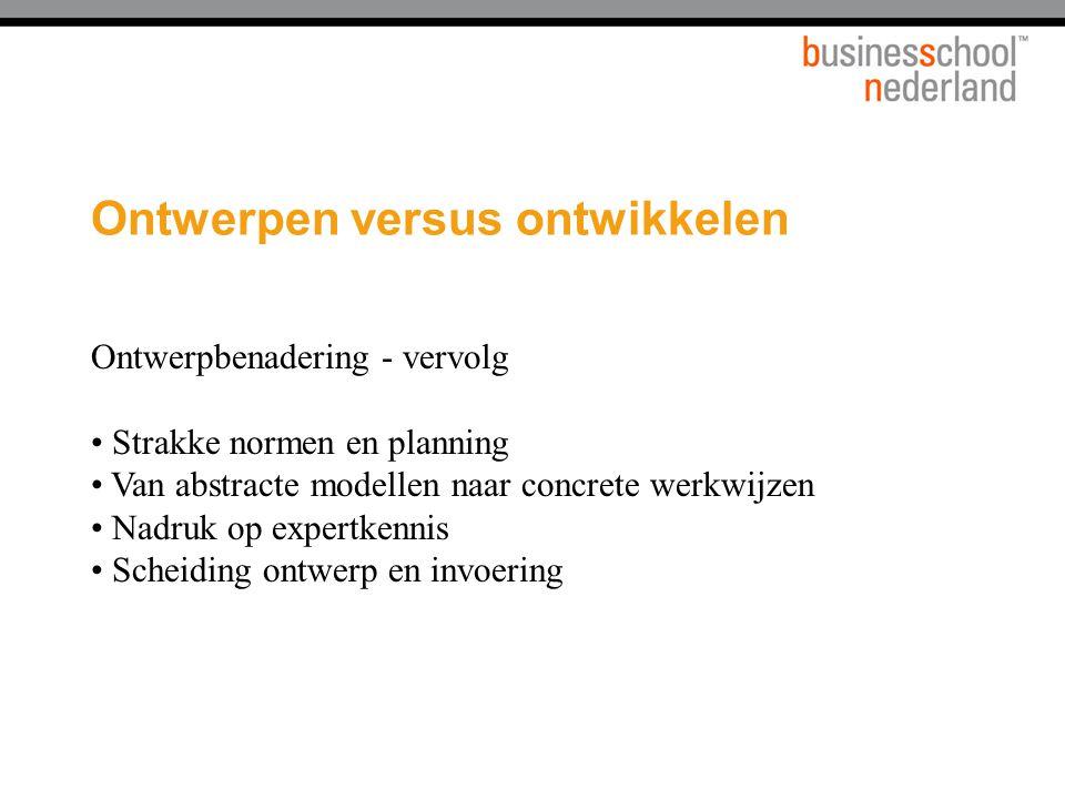 Ontwerpen versus ontwikkelen Ontwerpbenadering - vervolg Strakke normen en planning Van abstracte modellen naar concrete werkwijzen Nadruk op expertke
