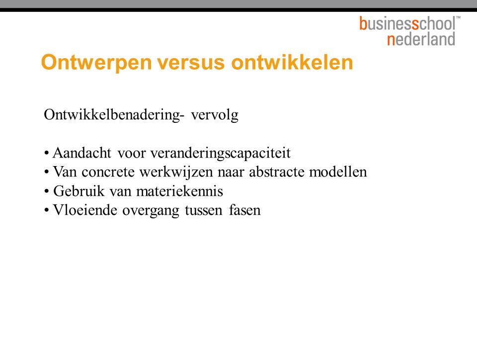 Ontwerpen versus ontwikkelen Ontwikkelbenadering- vervolg Aandacht voor veranderingscapaciteit Van concrete werkwijzen naar abstracte modellen Gebruik