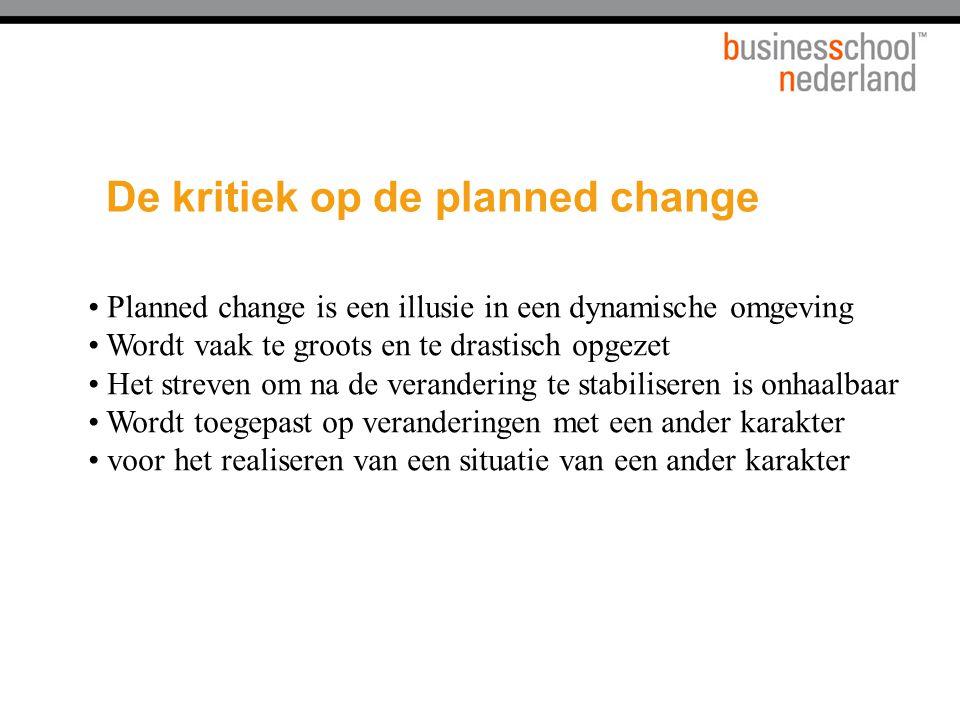 De kritiek op de planned change Planned change is een illusie in een dynamische omgeving Wordt vaak te groots en te drastisch opgezet Het streven om n