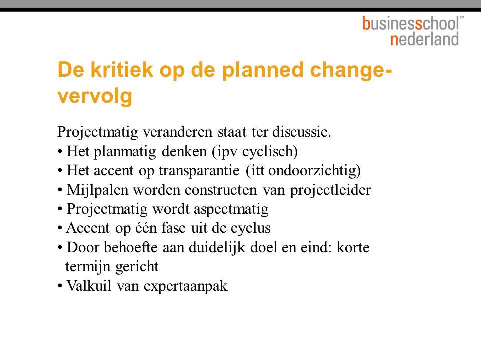 De kritiek op de planned change- vervolg Projectmatig veranderen staat ter discussie. Het planmatig denken (ipv cyclisch) Het accent op transparantie