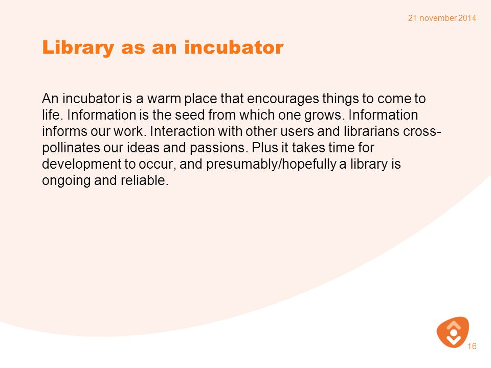 Library as an incubator An incubator is a warm place that encourages things to come to life. Information is the seed from which one grows. Information