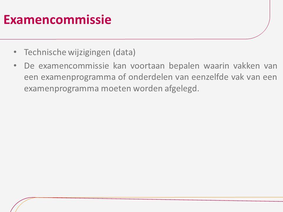 Examencommissie Technische wijzigingen (data) De examencommissie kan voortaan bepalen waarin vakken van een examenprogramma of onderdelen van eenzelfd