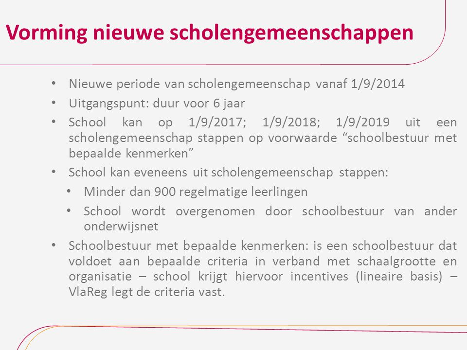 Vorming nieuwe scholengemeenschappen Nieuwe periode van scholengemeenschap vanaf 1/9/2014 Uitgangspunt: duur voor 6 jaar School kan op 1/9/2017; 1/9/2