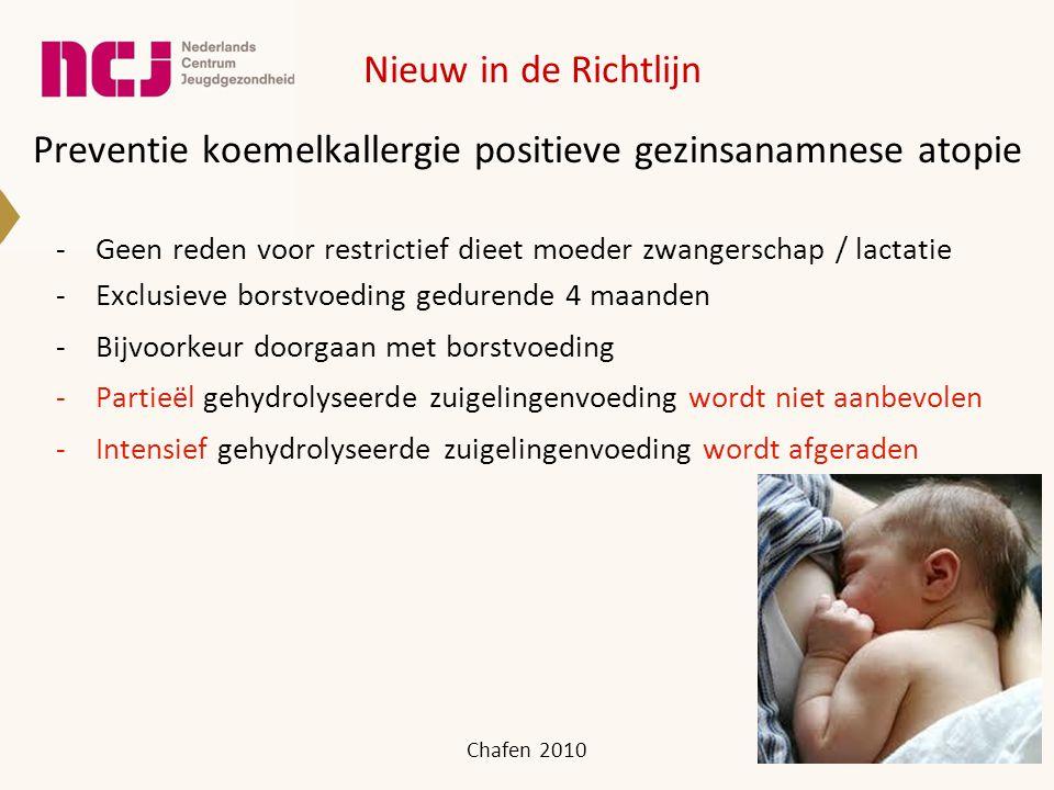 Preventie koemelkallergie positieve gezinsanamnese atopie -Geen reden voor restrictief dieet moeder zwangerschap / lactatie -Exclusieve borstvoeding gedurende 4 maanden -Bijvoorkeur doorgaan met borstvoeding -Partieël gehydrolyseerde zuigelingenvoeding wordt niet aanbevolen -Intensief gehydrolyseerde zuigelingenvoeding wordt afgeraden Chafen 2010 Nieuw in de Richtlijn