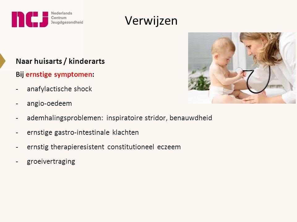 Verwijzen Naar huisarts / kinderarts Bij ernstige symptomen: -anafylactische shock -angio-oedeem -ademhalingsproblemen: inspiratoire stridor, benauwdh