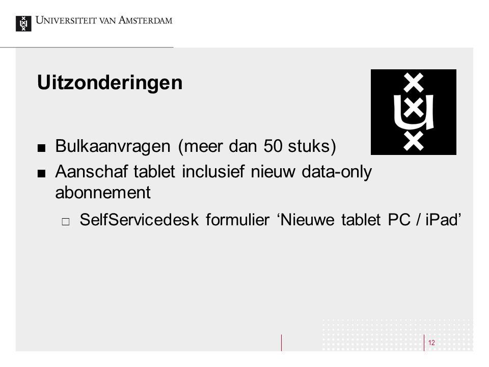 Uitzonderingen Bulkaanvragen (meer dan 50 stuks) Aanschaf tablet inclusief nieuw data-only abonnement  SelfServicedesk formulier 'Nieuwe tablet PC / iPad' 12