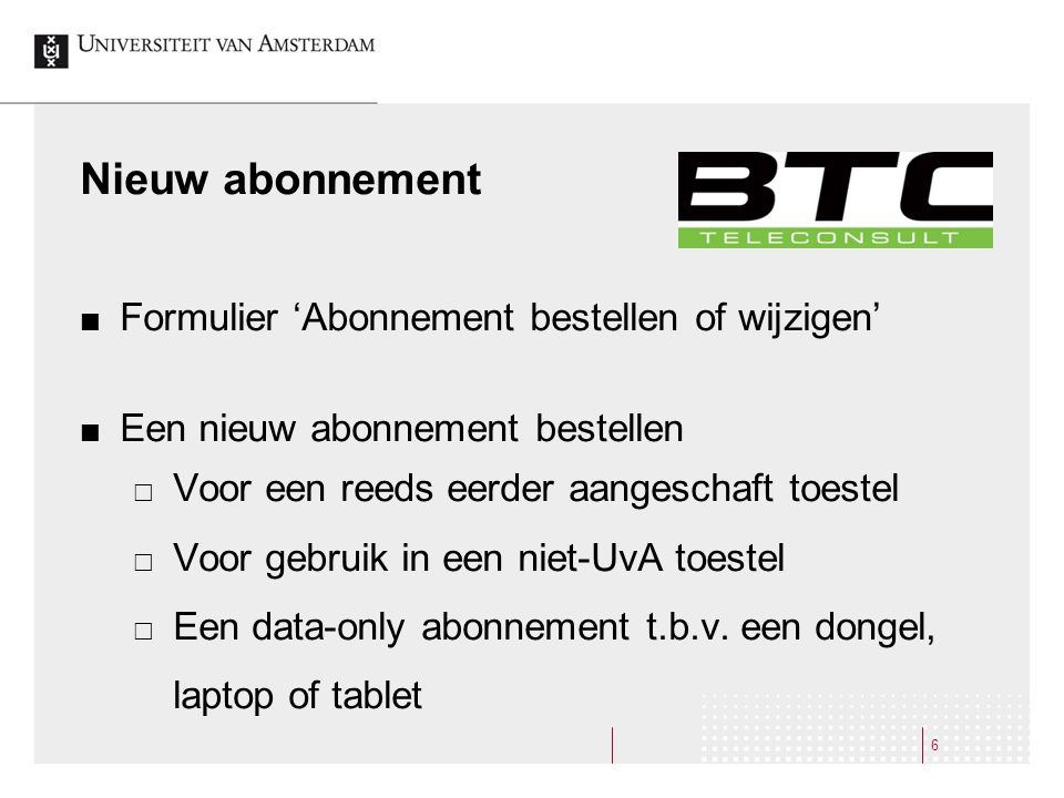 Nieuw abonnement Formulier 'Abonnement bestellen of wijzigen' Een nieuw abonnement bestellen  Voor een reeds eerder aangeschaft toestel  Voor gebruik in een niet-UvA toestel  Een data-only abonnement t.b.v.