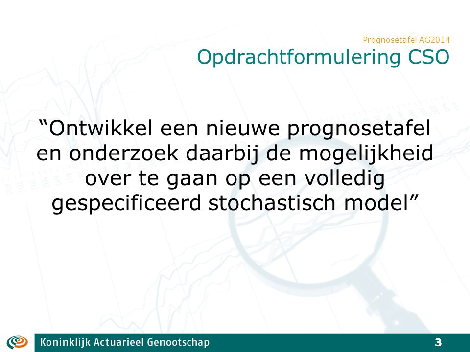 """""""Ontwikkel een nieuwe prognosetafel en onderzoek daarbij de mogelijkheid over te gaan op een volledig gespecificeerd stochastisch model"""" Prognosetafel"""