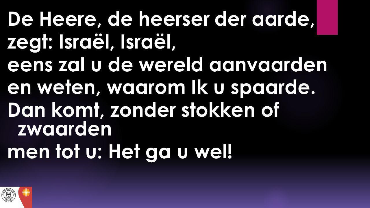 De Heere, de heerser der aarde, zegt: Israël, Israël, eens zal u de wereld aanvaarden en weten, waarom Ik u spaarde. Dan komt, zonder stokken of zwaar