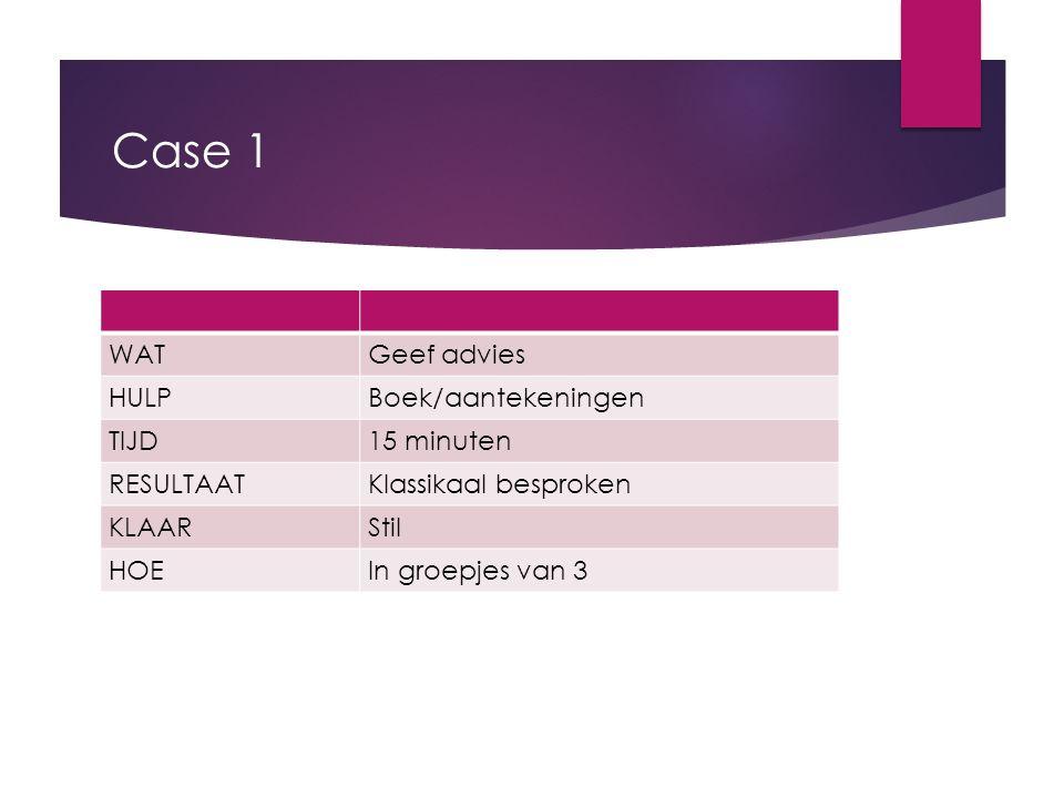Case 1 WATGeef advies HULPBoek/aantekeningen TIJD15 minuten RESULTAATKlassikaal besproken KLAARStil HOEIn groepjes van 3