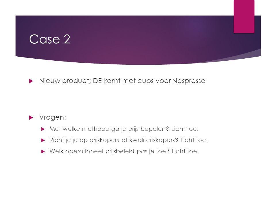 Case 2  Nieuw product; DE komt met cups voor Nespresso  Vragen:  Met welke methode ga je prijs bepalen? Licht toe.  Richt je je op prijskopers of
