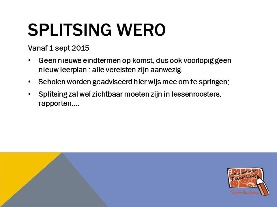 SPLITSING WERO Vanaf 1 sept 2015 Geen nieuwe eindtermen op komst, dus ook voorlopig geen nieuw leerplan : alle vereisten zijn aanwezig. Scholen worden