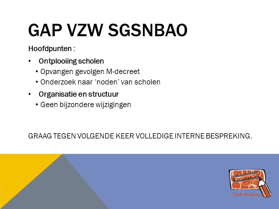 GAP VZW SGSNBAO Hoofdpunten : Ontplooiing scholen Opvangen gevolgen M-decreet Onderzoek naar 'noden' van scholen Organisatie en structuur Geen bijzond