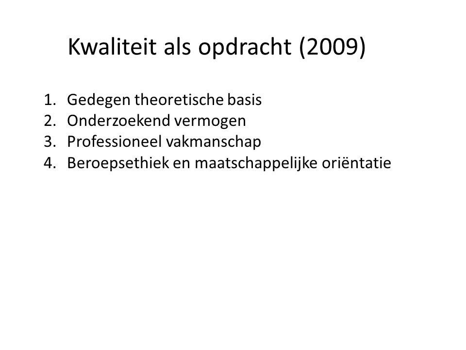 Kwaliteit als opdracht (2009) 1.Gedegen theoretische basis 2.Onderzoekend vermogen 3.Professioneel vakmanschap 4.Beroepsethiek en maatschappelijke ori