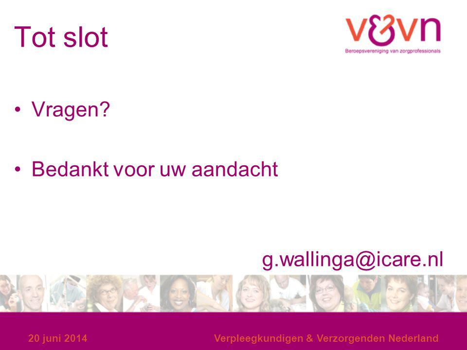 Tot slot Vragen? Bedankt voor uw aandacht g.wallinga@icare.nl 20 juni 2014Verpleegkundigen & Verzorgenden Nederland