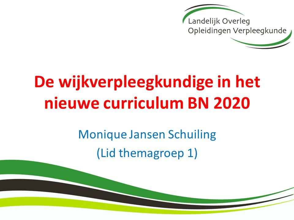 De wijkverpleegkundige in het nieuwe curriculum BN 2020 Monique Jansen Schuiling (Lid themagroep 1)