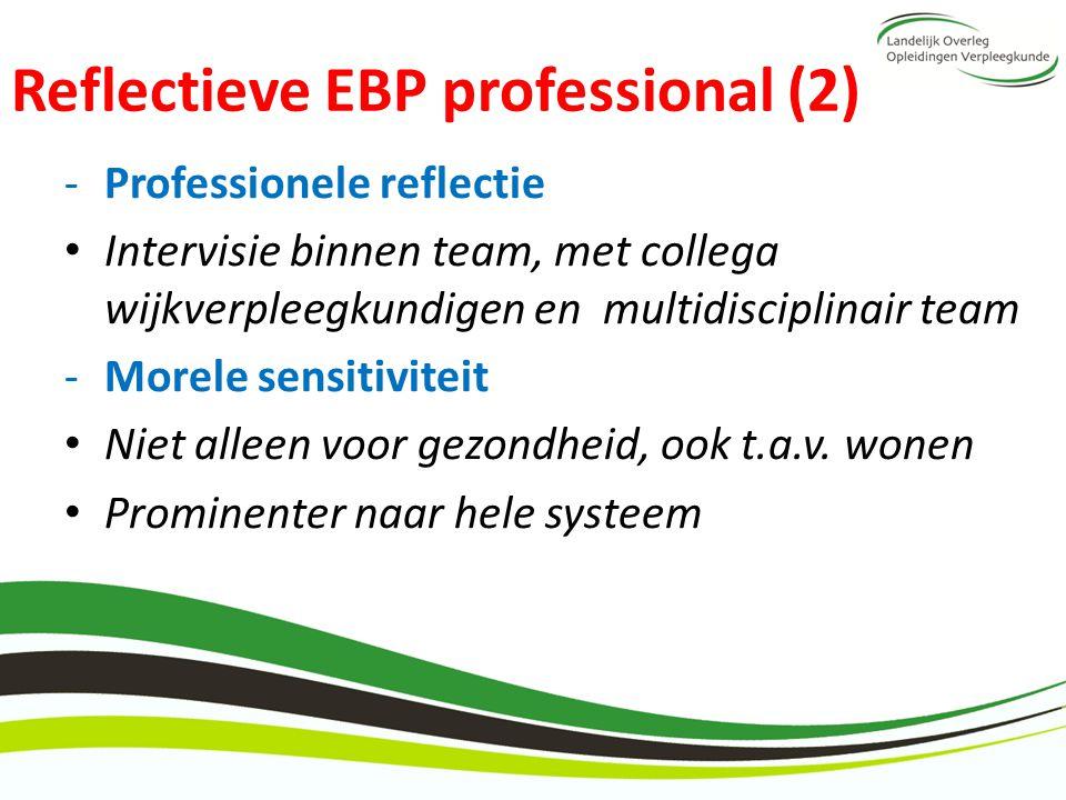 Reflectieve EBP professional (2) -Professionele reflectie Intervisie binnen team, met collega wijkverpleegkundigen en multidisciplinair team -Morele s