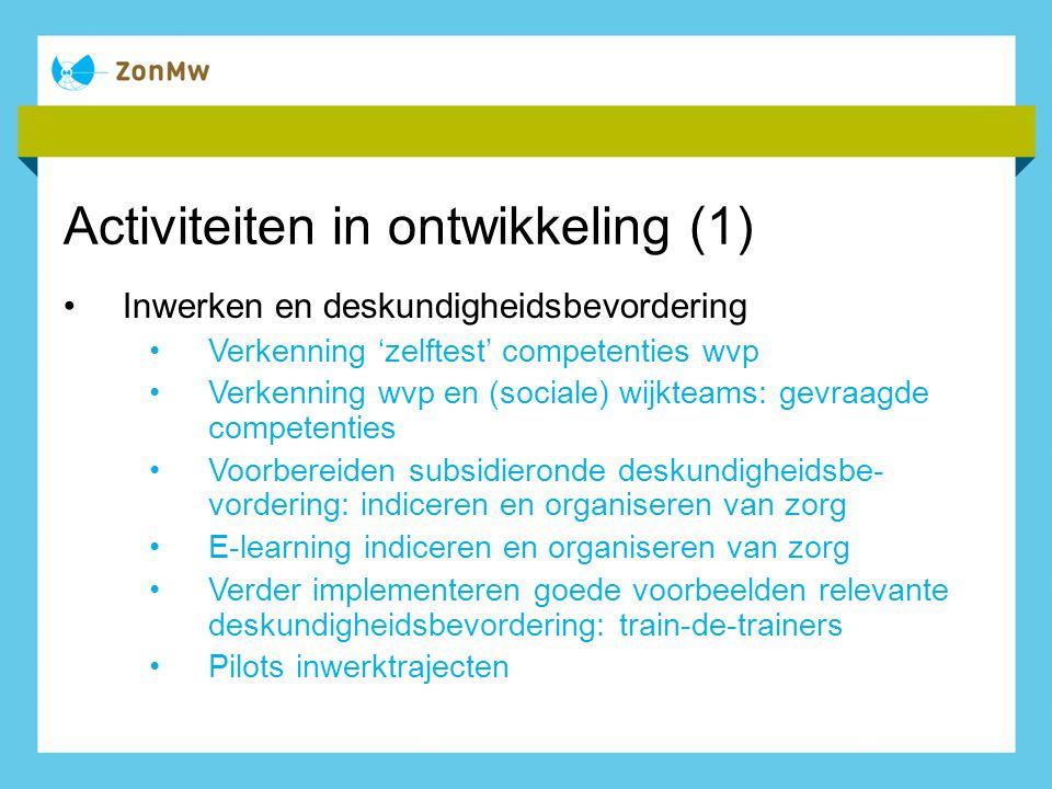 Activiteiten in ontwikkeling (1) Inwerken en deskundigheidsbevordering Verkenning 'zelftest' competenties wvp Verkenning wvp en (sociale) wijkteams: g