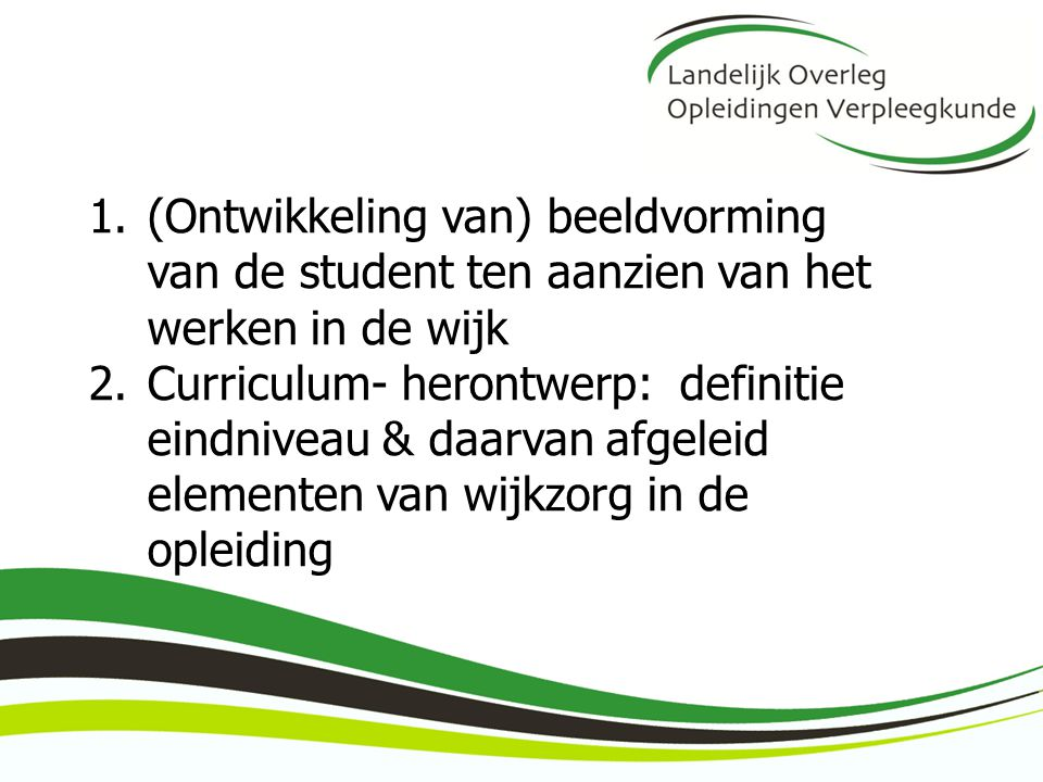 1.(Ontwikkeling van) beeldvorming van de student ten aanzien van het werken in de wijk 2.Curriculum- herontwerp: definitie eindniveau & daarvan afgele