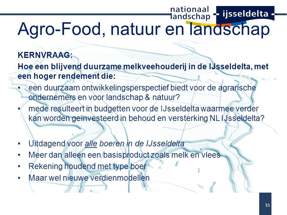 Agro-Food, natuur en landschap KERNVRAAG: Hoe een blijvend duurzame melkveehouderij in de IJsseldelta, met een hoger rendement die: een duurzaam ontwikkelingsperspectief biedt voor de agrarische ondernemers en voor landschap & natuur.