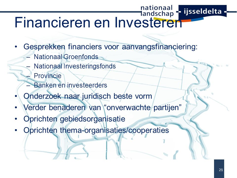Financieren en Investeren Gesprekken financiers voor aanvangsfinanciering: –Nationaal Groenfonds –Nationaal Investeringsfonds –Provincie –Banken en in