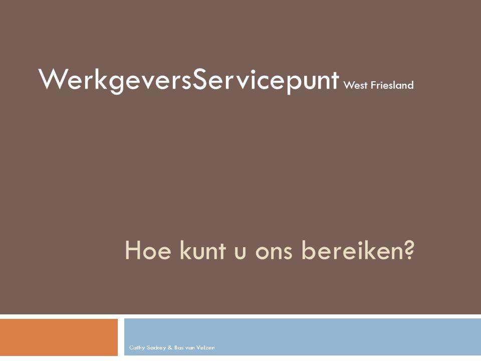 Hoe kunt u ons bereiken Cathy Sackey & Bas van Velzen WerkgeversServicepunt West Friesland