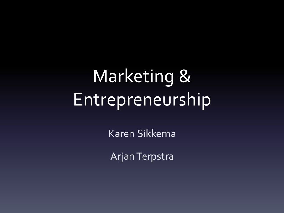 Marketing & Entrepreneurship Karen Sikkema Arjan Terpstra