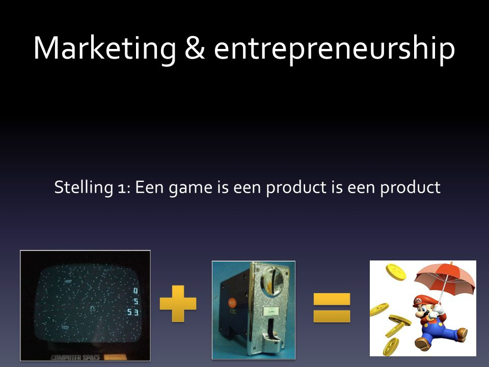 Marketing & entrepreneurship Stelling 1: Een game is een product is een product