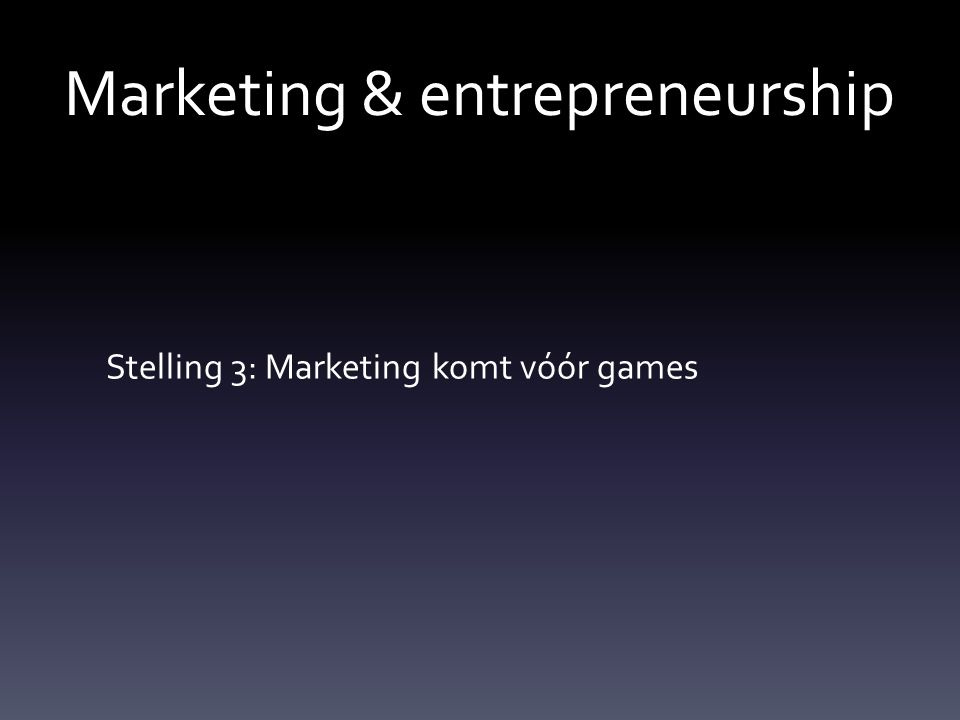 Marketing & entrepreneurship Stelling 3: Marketing komt vóór games