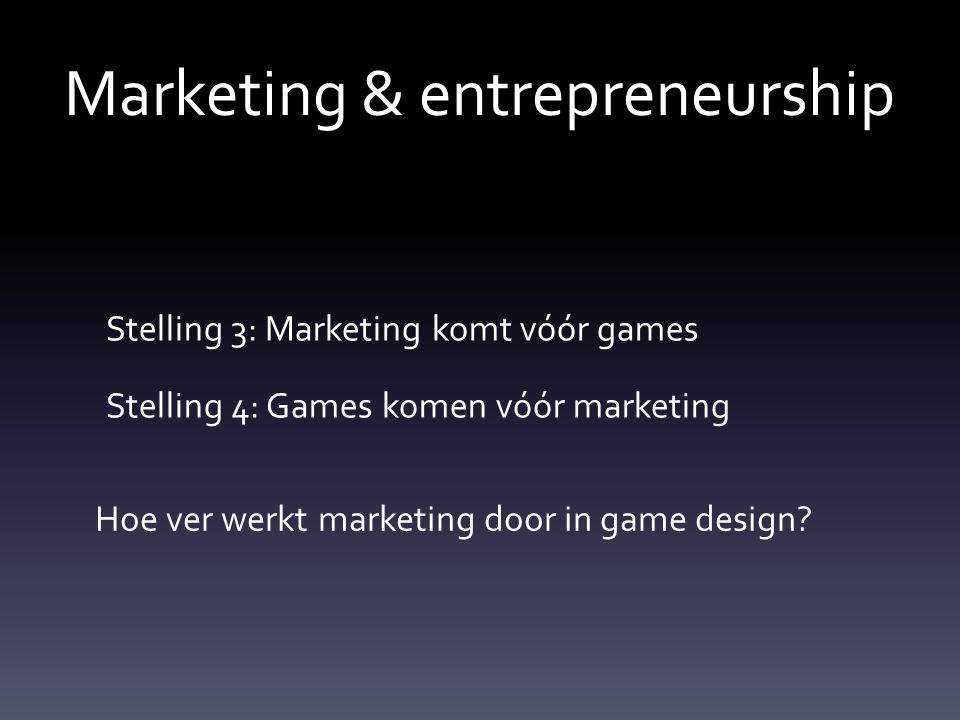 Marketing & entrepreneurship Stelling 3: Marketing komt vóór games Stelling 4: Games komen vóór marketing Hoe ver werkt marketing door in game design?