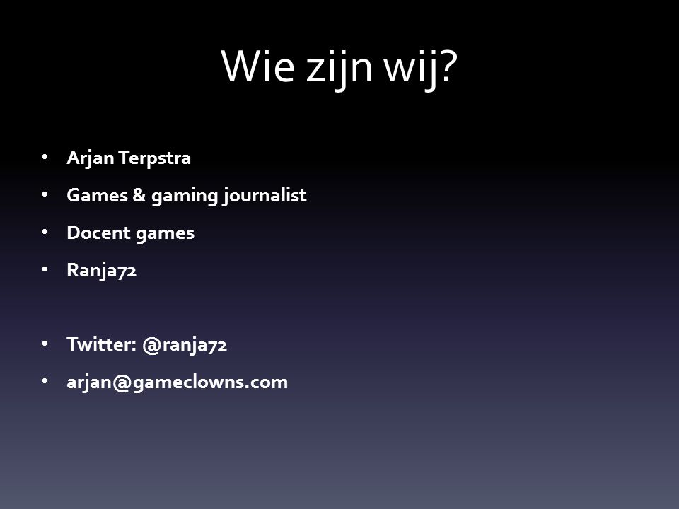 Arjan Terpstra Games & gaming journalist Docent games Ranja72 Twitter: @ranja72 arjan@gameclowns.com