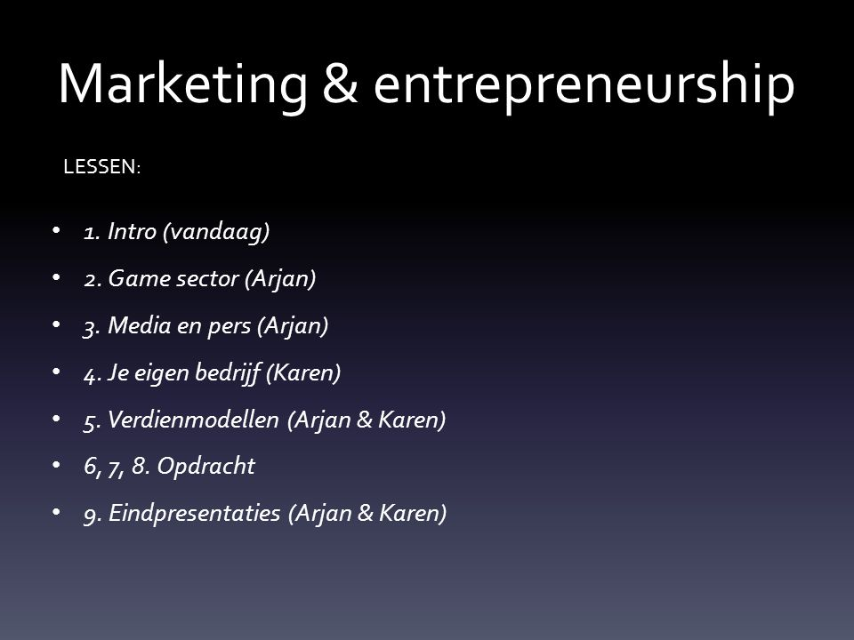 Marketing & entrepreneurship 1. Intro (vandaag) 2. Game sector (Arjan) 3. Media en pers (Arjan) 4. Je eigen bedrijf (Karen) 5. Verdienmodellen (Arjan