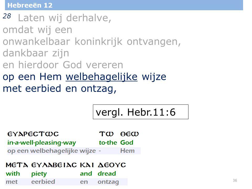 36 Hebreeën 12 28 Laten wij derhalve, omdat wij een onwankelbaar koninkrijk ontvangen, dankbaar zijn en hierdoor God vereren op een Hem welbehagelijke wijze met eerbied en ontzag, vergl.