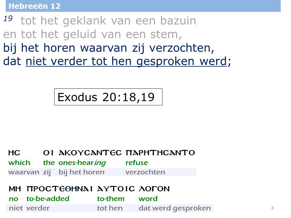 8 Hebreeën 12 19 tot het geklank van een bazuin en tot het geluid van een stem, bij het horen waarvan zij verzochten, dat niet verder tot hen gesproken werd; Exodus 20:18,19