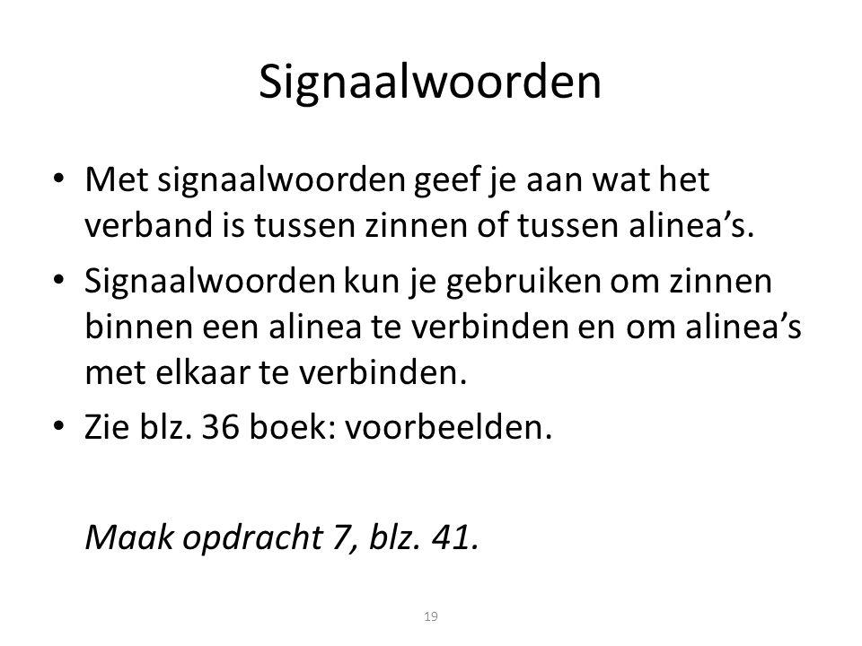 19 Signaalwoorden Met signaalwoorden geef je aan wat het verband is tussen zinnen of tussen alinea's. Signaalwoorden kun je gebruiken om zinnen binnen
