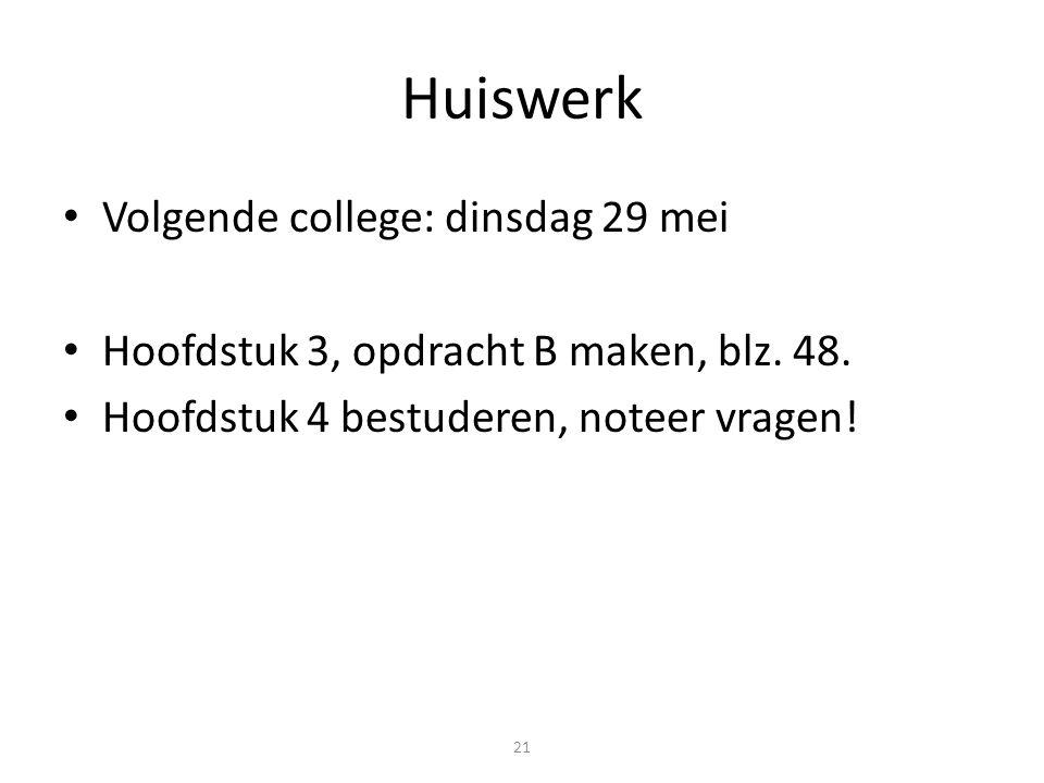 21 Huiswerk Volgende college: dinsdag 29 mei Hoofdstuk 3, opdracht B maken, blz. 48. Hoofdstuk 4 bestuderen, noteer vragen!