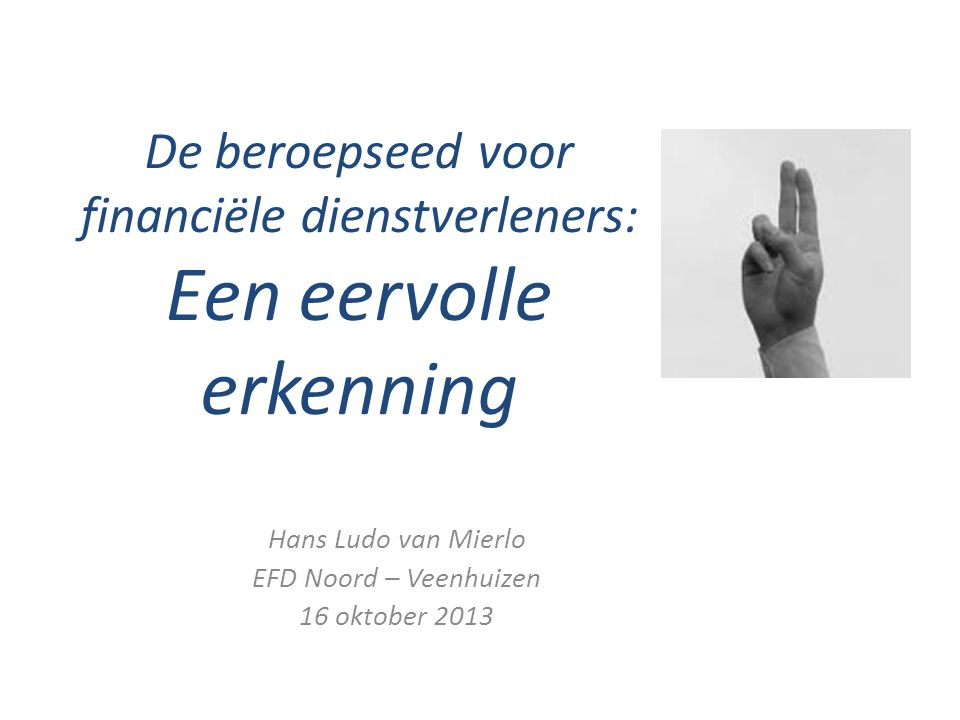 De beroepseed voor financiële dienstverleners: Een eervolle erkenning Hans Ludo van Mierlo EFD Noord – Veenhuizen 16 oktober 2013