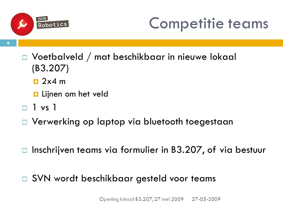 Competitie teams 27-05-2009 Opening lokaal B3.207, 27 mei 2009 6  Voetbalveld / mat beschikbaar in nieuwe lokaal (B3.207)  2x4 m  Lijnen om het veld  1 vs 1  Verwerking op laptop via bluetooth toegestaan  Inschrijven teams via formulier in B3.207, of via bestuur  SVN wordt beschikbaar gesteld voor teams