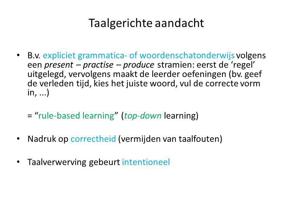Taalgerichte aandacht B.v. expliciet grammatica- of woordenschatonderwijs volgens een present – practise – produce stramien: eerst de 'regel' uitgeleg