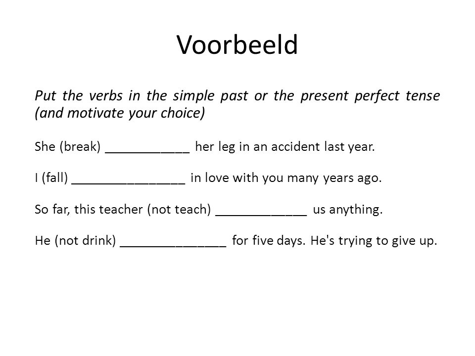 Voorbeeld Put the verbs in the simple past or the present perfect tense (and motivate your choice) She (break) ____________ her leg in an accident las