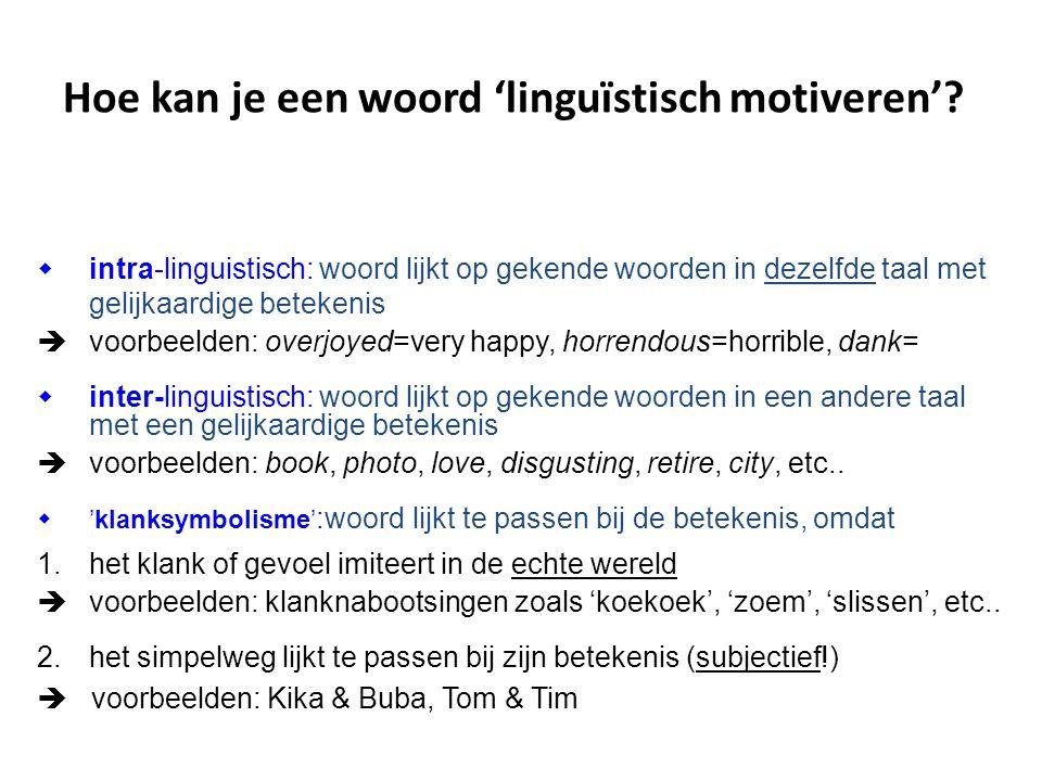 Hoe kan je een woord 'linguïstisch motiveren'?  intra-linguistisch: woord lijkt op gekende woorden in dezelfde taal met gelijkaardige betekenis  voo