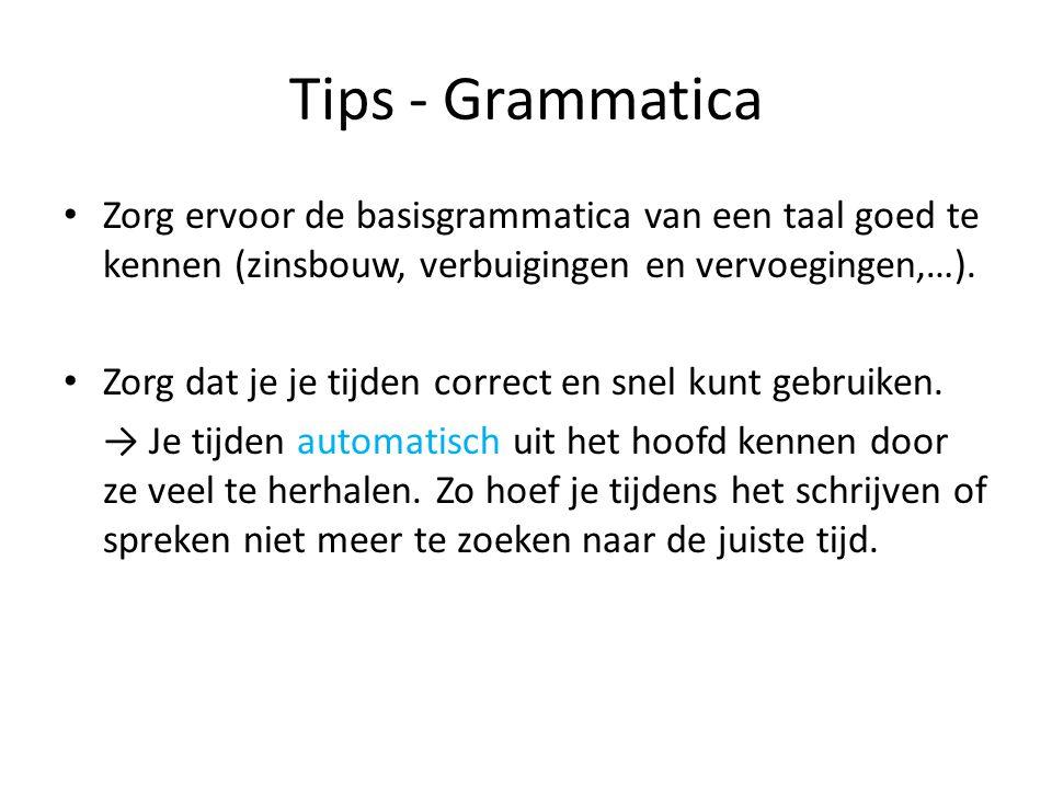 Tips - Grammatica Zorg ervoor de basisgrammatica van een taal goed te kennen (zinsbouw, verbuigingen en vervoegingen,…). Zorg dat je je tijden correct