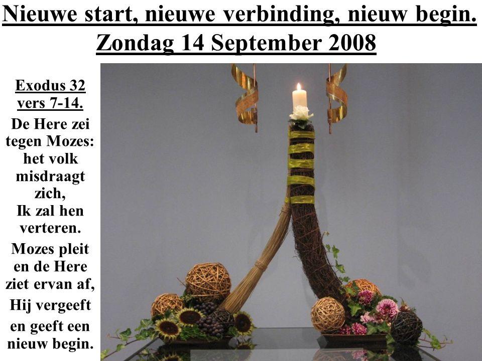 Nieuwe start, nieuwe verbinding, nieuw begin. Zondag 14 September 2008 Exodus 32 vers 7-14. De Here zei tegen Mozes: het volk misdraagt zich, Ik zal h