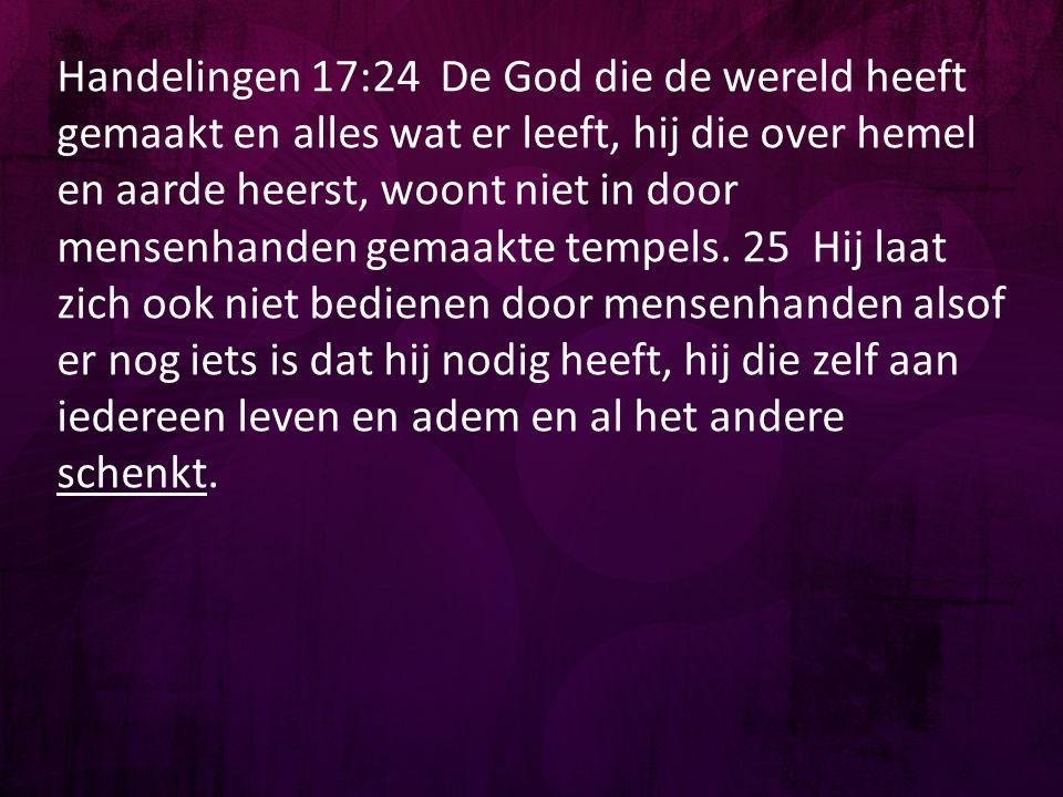 Handelingen 17:24 De God die de wereld heeft gemaakt en alles wat er leeft, hij die over hemel en aarde heerst, woont niet in door mensenhanden gemaak